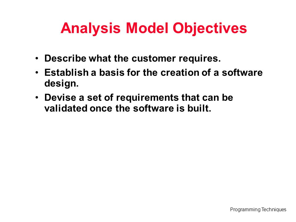 Programming Techniques Analysis Model Objectives Describe what the customer requires. Establish a basis for the creation of a software design. Devise