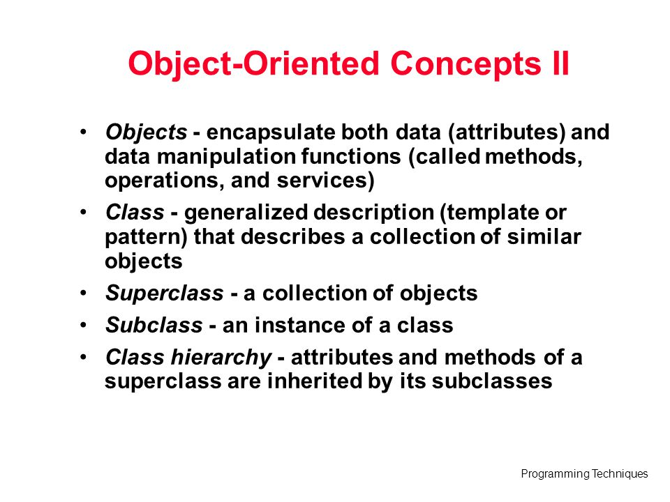 Programming Techniques Object-Oriented Concepts II Objects - encapsulate both data (attributes) and data manipulation functions (called methods, opera