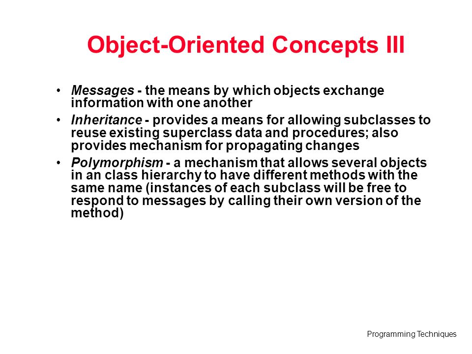 Programming Techniques Object-Oriented Concepts III Messages - the means by which objects exchange information with one another Inheritance - provides