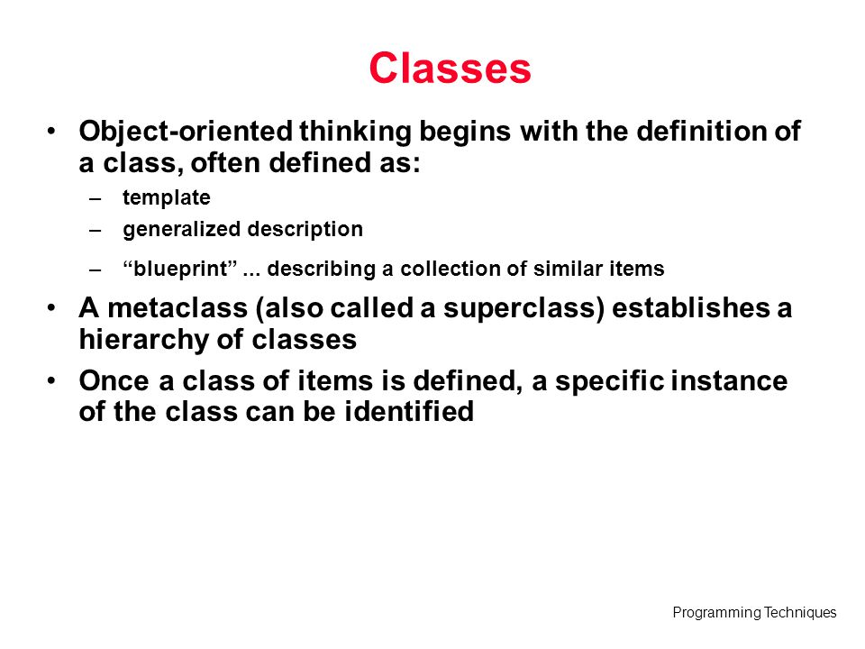 Programming Techniques Classes Object-oriented thinking begins with the definition of a class, often defined as: – template – generalized description