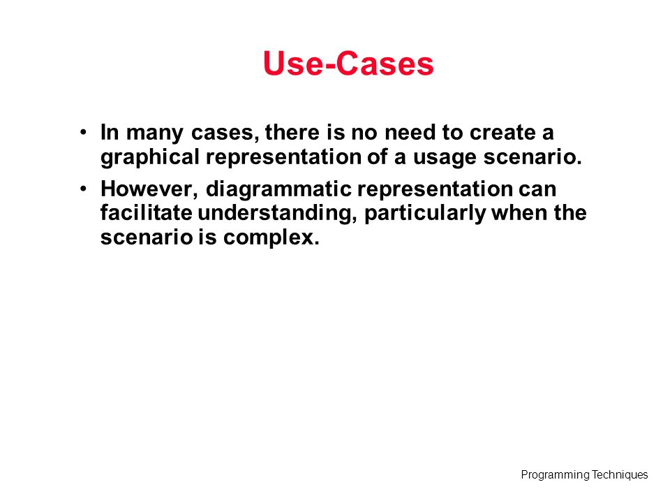 Programming Techniques Use-Cases In many cases, there is no need to create a graphical representation of a usage scenario. However, diagrammatic repre