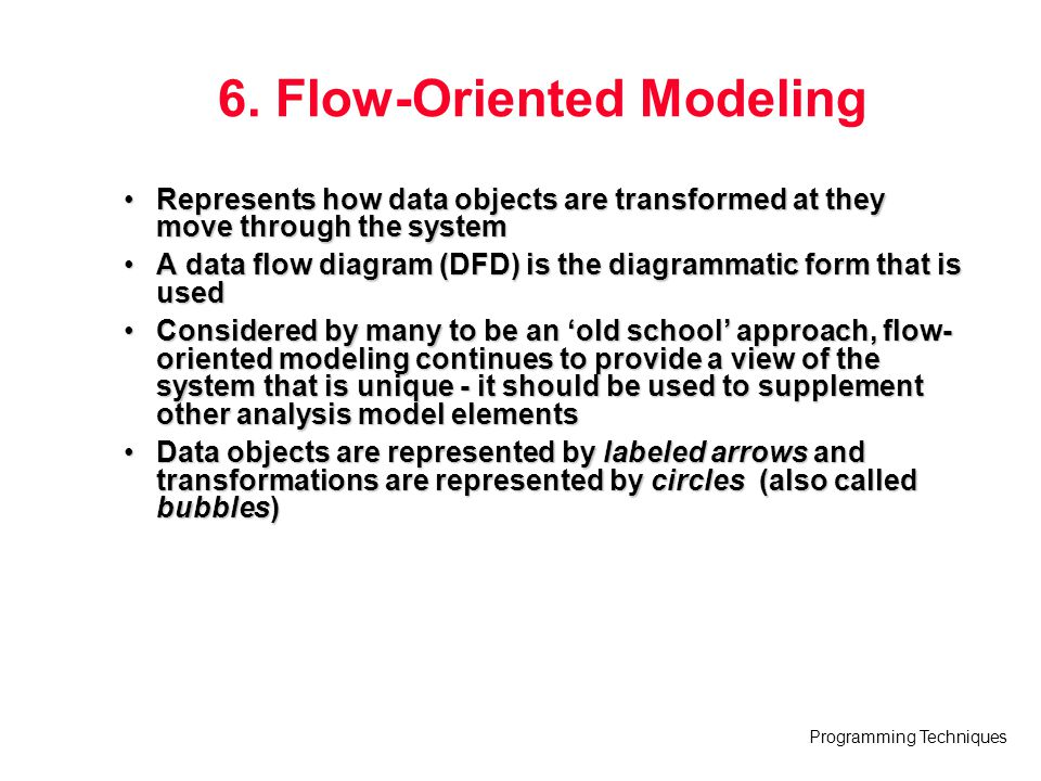 Programming Techniques 6. Flow-Oriented Modeling Represents how data objects are transformed at they move through the systemRepresents how data object