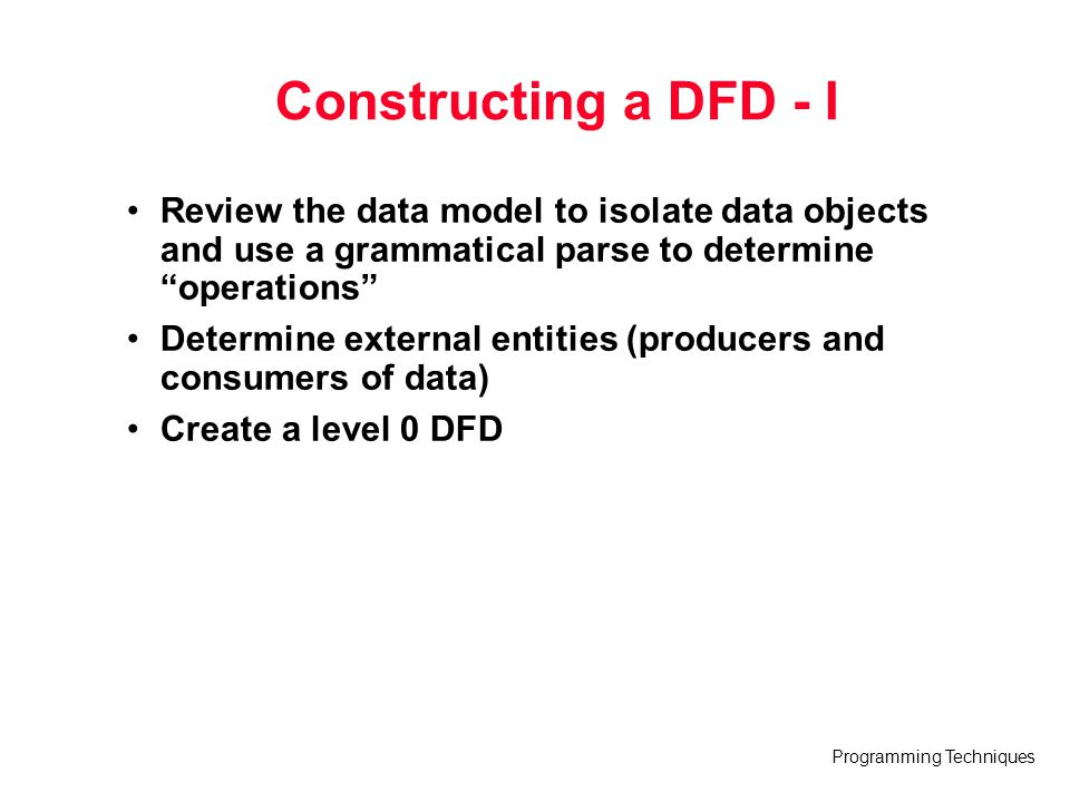 "Programming Techniques Constructing a DFD - I Review the data model to isolate data objects and use a grammatical parse to determine ""operations"" Dete"