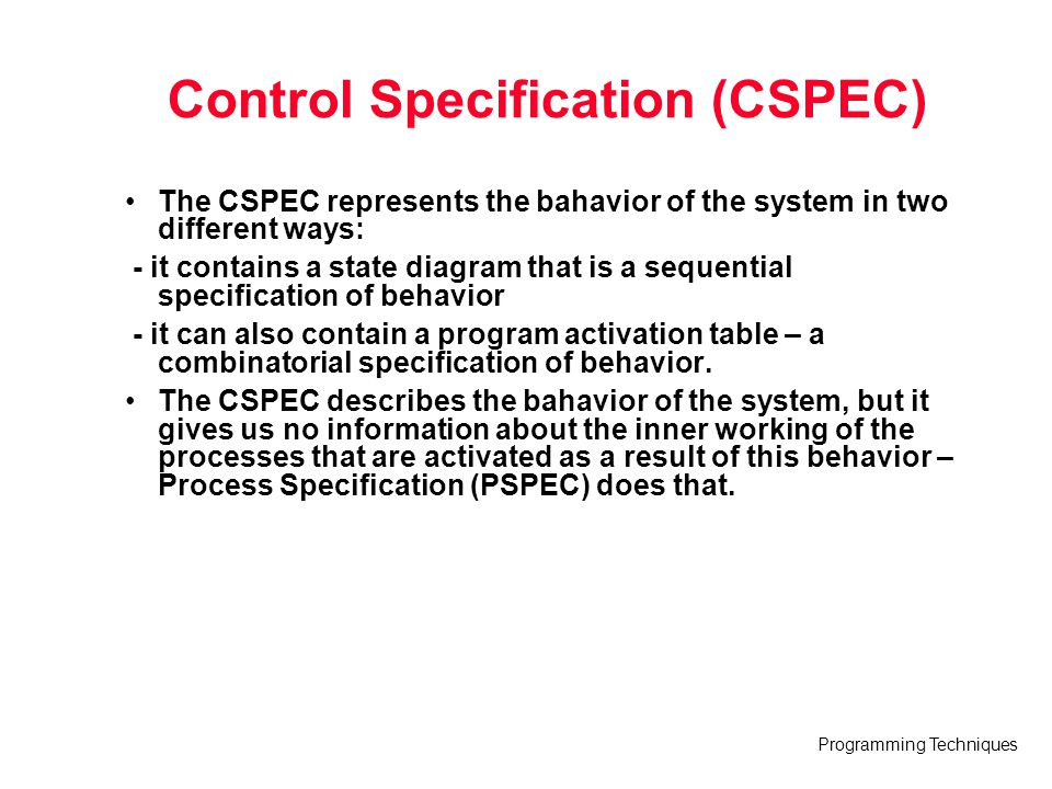 Programming Techniques Control Specification (CSPEC) The CSPEC represents the bahavior of the system in two different ways: - it contains a state diag