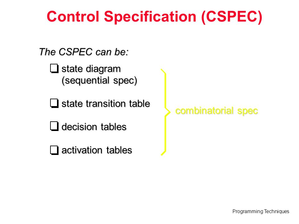 Programming Techniques Control Specification (CSPEC) The CSPEC can be: state diagram (sequential spec) state transition table decision tables activati