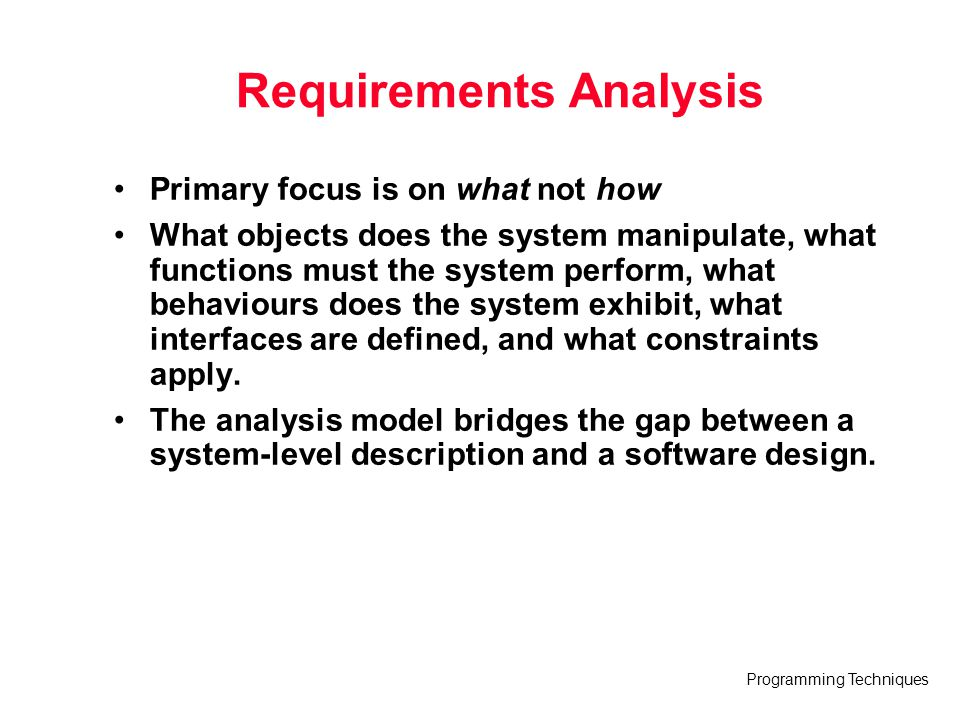 Programming Techniques Tools for Generalised Analysis Modeling in UML ArgoUML (argouml.tigris.org) ControlCenter (www.togethersoft.com) Rational Rose (www.rational.com) UML Studio (www.pragsoft.com) Visio (www.microsoft.com) Visual UML (visualuml.com)