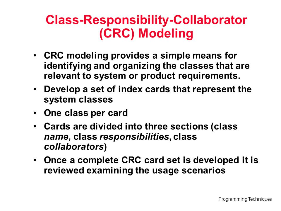 Programming Techniques Class-Responsibility-Collaborator (CRC) Modeling CRC modeling provides a simple means for identifying and organizing the classe