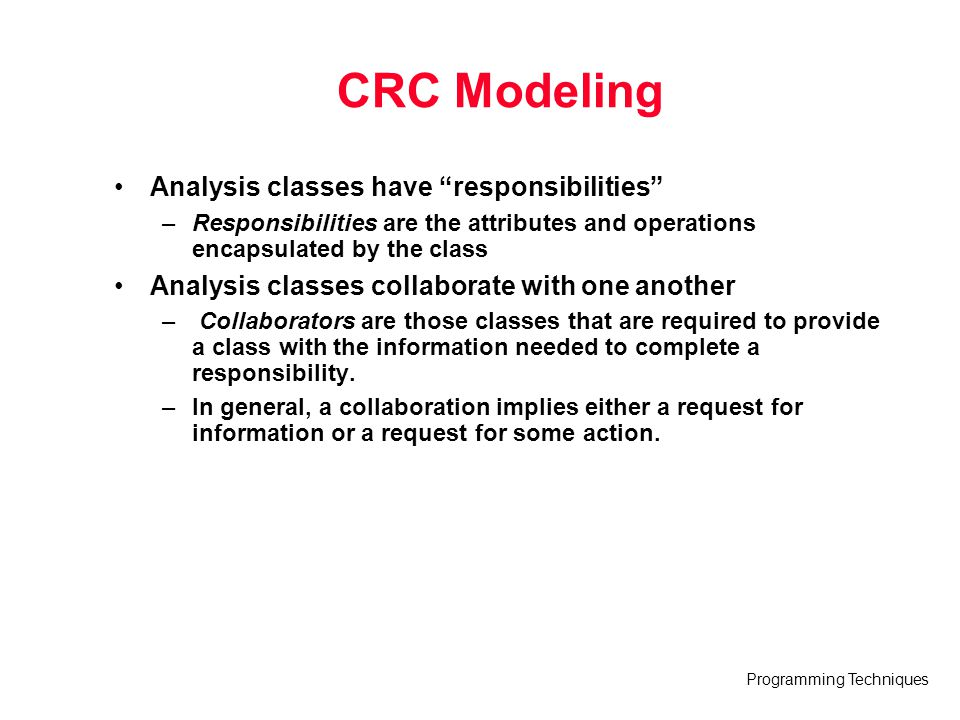 "Programming Techniques CRC Modeling Analysis classes have ""responsibilities"" –Responsibilities are the attributes and operations encapsulated by the c"