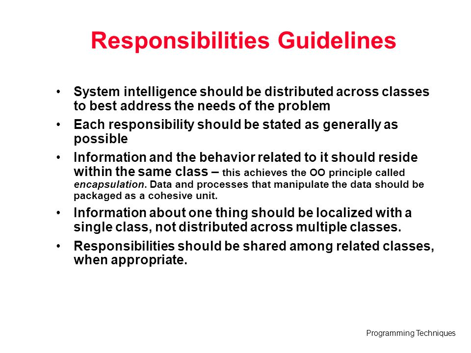 Programming Techniques Responsibilities Guidelines System intelligence should be distributed across classes to best address the needs of the problem E
