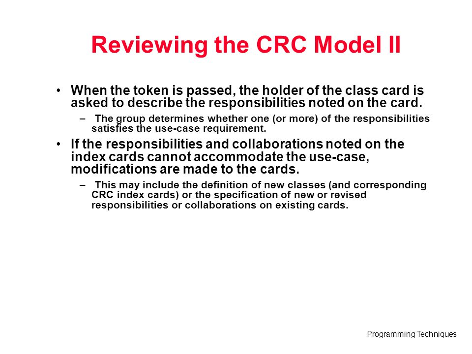 Programming Techniques Reviewing the CRC Model II When the token is passed, the holder of the class card is asked to describe the responsibilities not