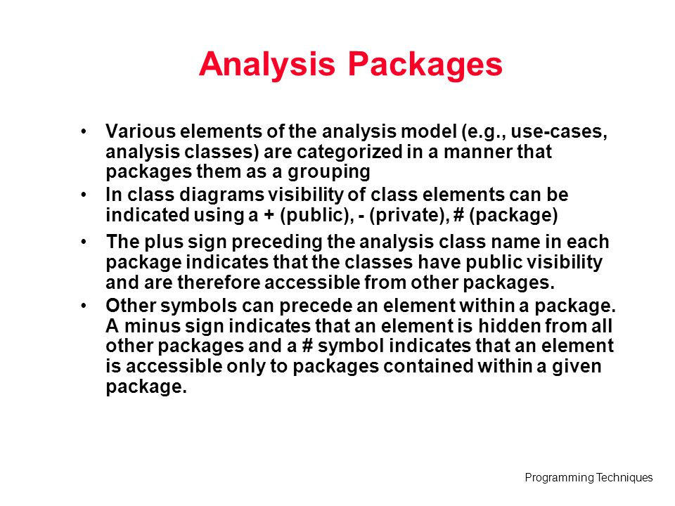 Programming Techniques Analysis Packages Various elements of the analysis model (e.g., use-cases, analysis classes) are categorized in a manner that p
