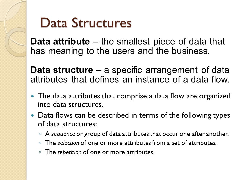 Data Structures The data attributes that comprise a data flow are organized into data structures. Data flows can be described in terms of the followin