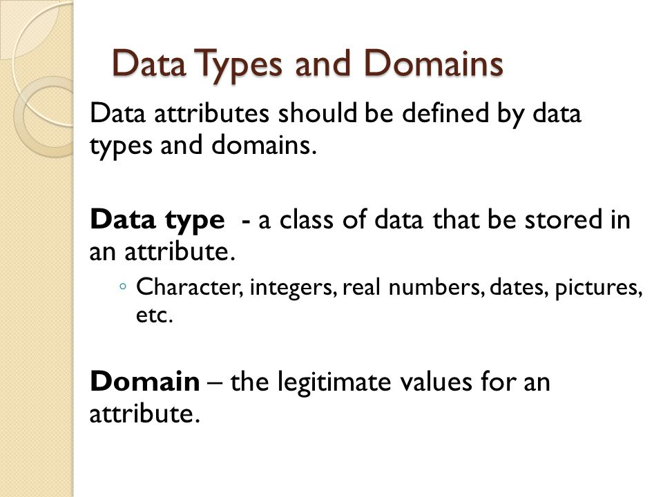 Data Types and Domains Data attributes should be defined by data types and domains. Data type - a class of data that be stored in an attribute. ◦ Char