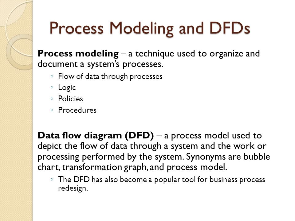 Process Modeling and DFDs Process modeling – a technique used to organize and document a system's processes. ◦ Flow of data through processes ◦ Logic