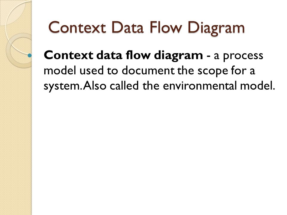Context Data Flow Diagram Context data flow diagram - a process model used to document the scope for a system. Also called the environmental model.