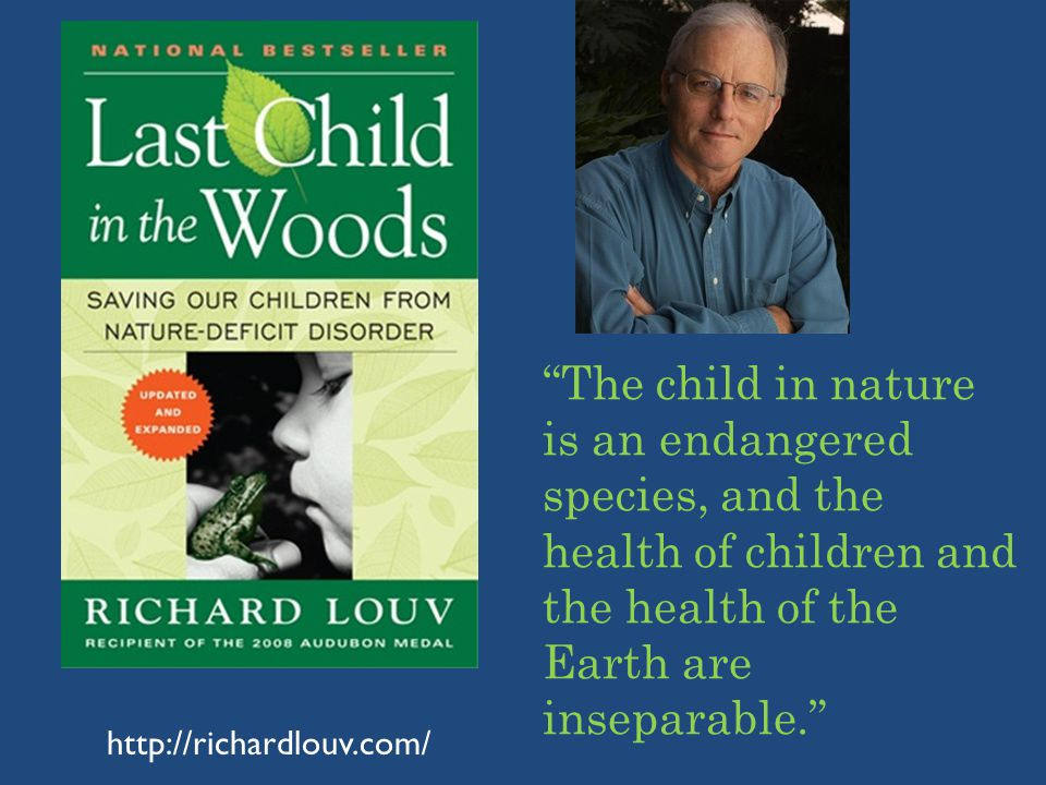 http://richardlouv.com/ The child in nature is an endangered species, and the health of children and the health of the Earth are inseparable.
