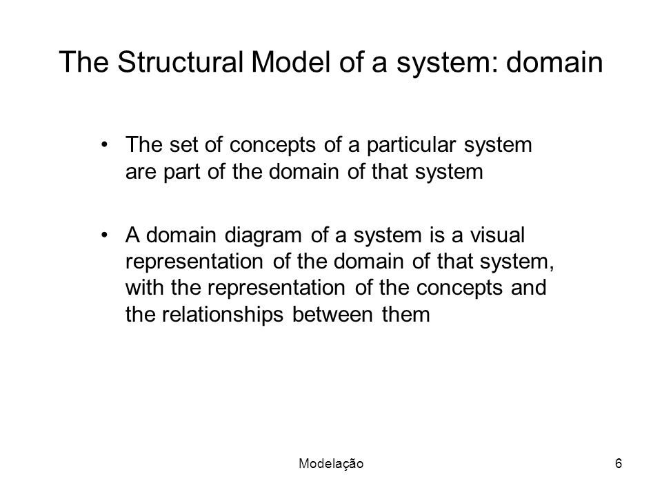 The Structural Model of a system: domain The set of concepts of a particular system are part of the domain of that system A domain diagram of a system is a visual representation of the domain of that system, with the representation of the concepts and the relationships between them Modelação6