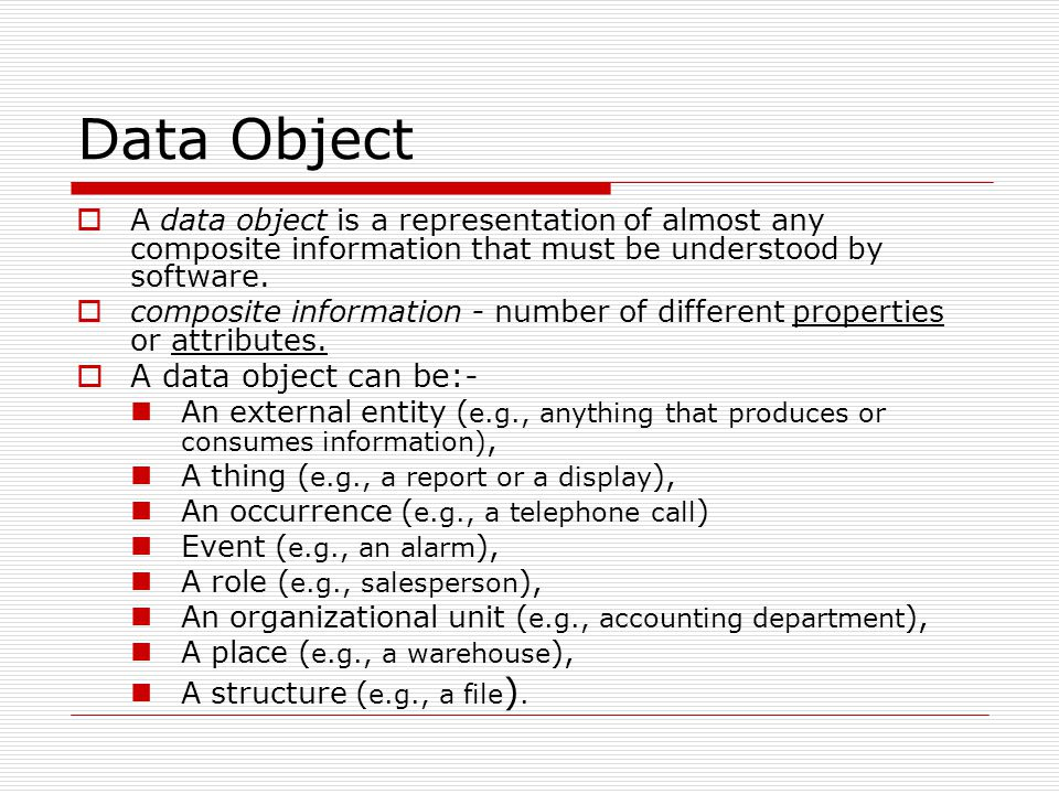 Data Object  A data object is a representation of almost any composite information that must be understood by software.