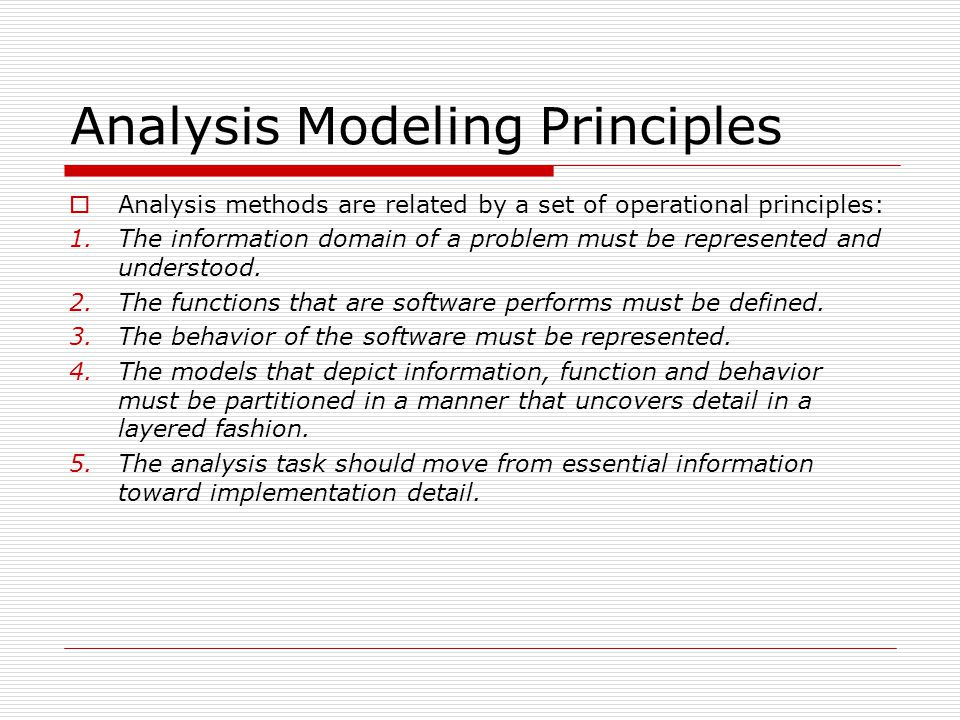 Analysis Modeling Principles  Analysis methods are related by a set of operational principles: 1.The information domain of a problem must be represented and understood.