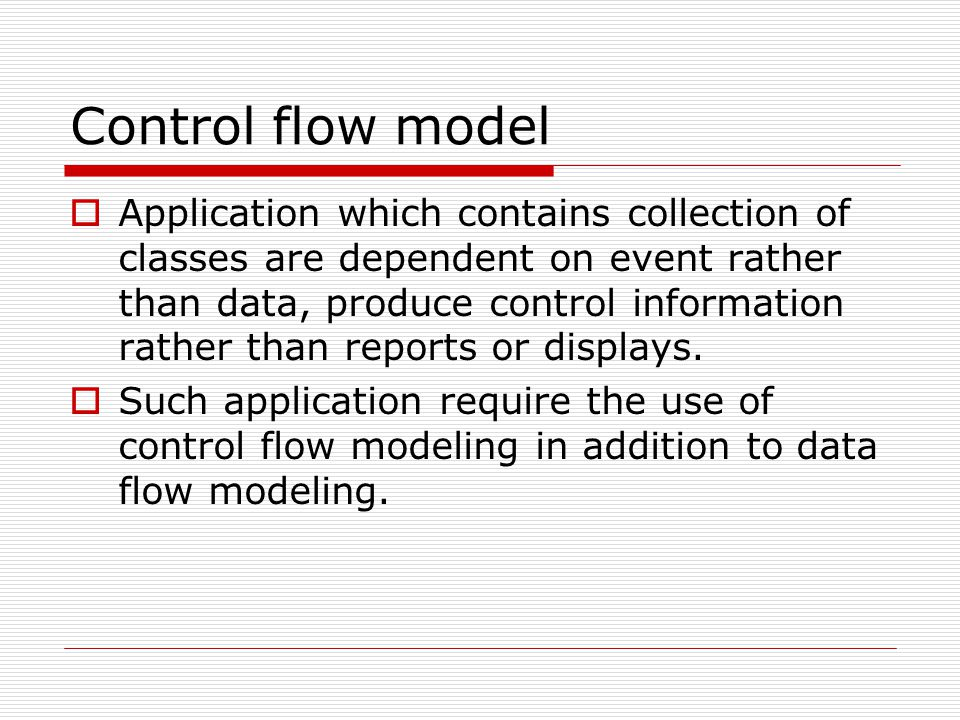 Control flow model  Application which contains collection of classes are dependent on event rather than data, produce control information rather than reports or displays.