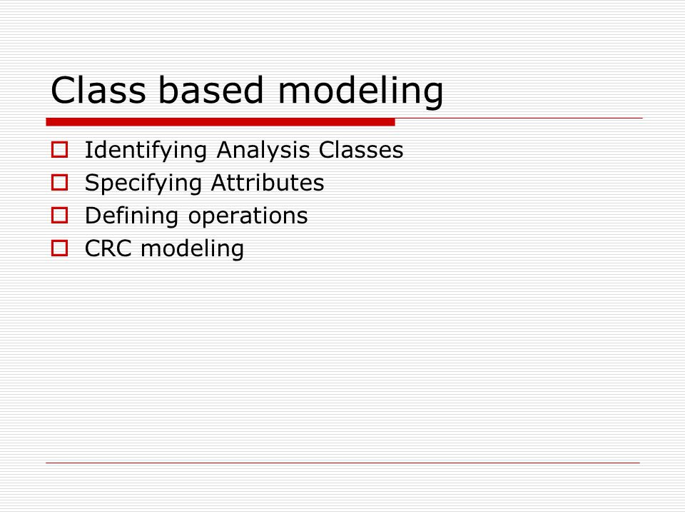 Class based modeling  Identifying Analysis Classes  Specifying Attributes  Defining operations  CRC modeling