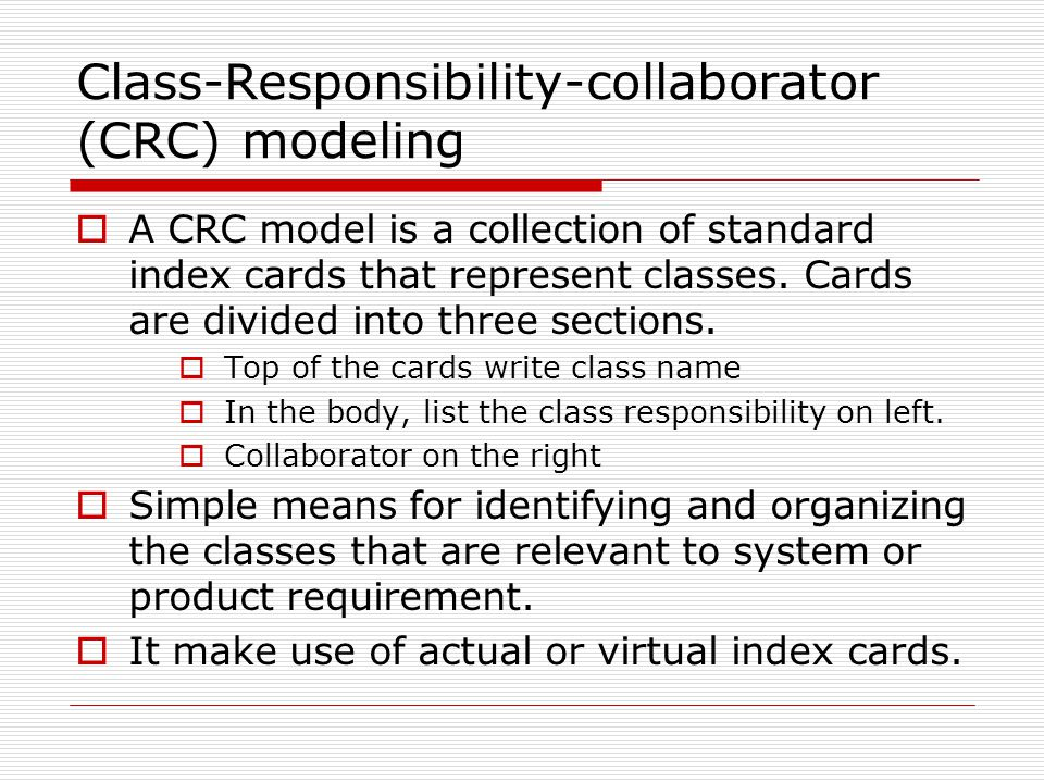 Class-Responsibility-collaborator (CRC) modeling  A CRC model is a collection of standard index cards that represent classes.