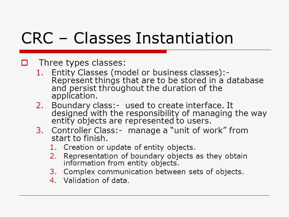 CRC – Classes Instantiation  Three types classes: 1.Entity Classes (model or business classes):- Represent things that are to be stored in a database and persist throughout the duration of the application.