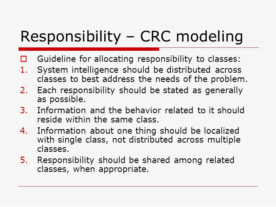 Responsibility – CRC modeling  Guideline for allocating responsibility to classes: 1.System intelligence should be distributed across classes to best address the needs of the problem.