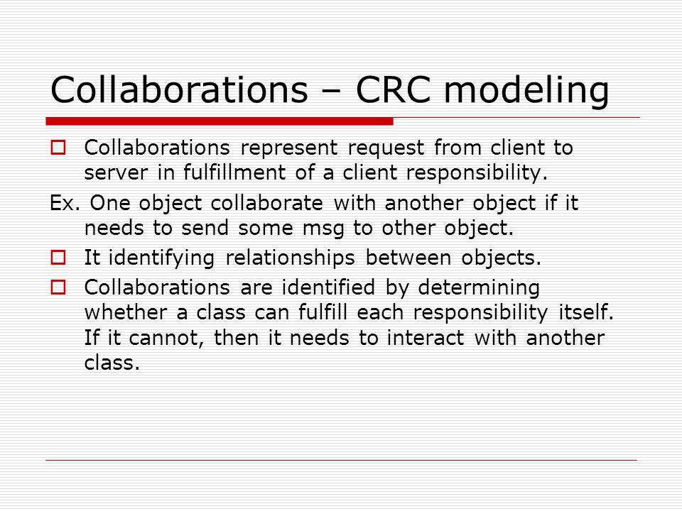 Collaborations – CRC modeling  Collaborations represent request from client to server in fulfillment of a client responsibility.