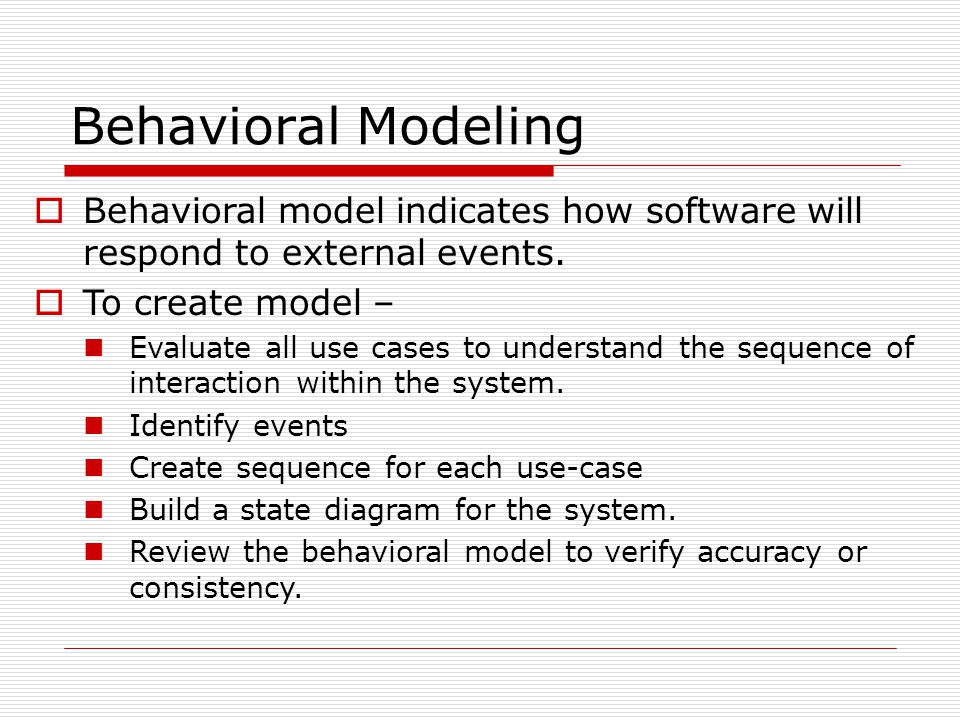 Behavioral Modeling  Behavioral model indicates how software will respond to external events.