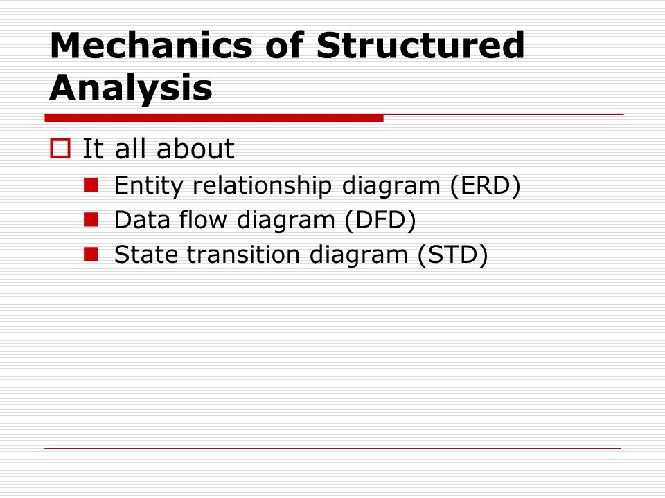 Mechanics of Structured Analysis  It all about Entity relationship diagram (ERD) Data flow diagram (DFD) State transition diagram (STD)