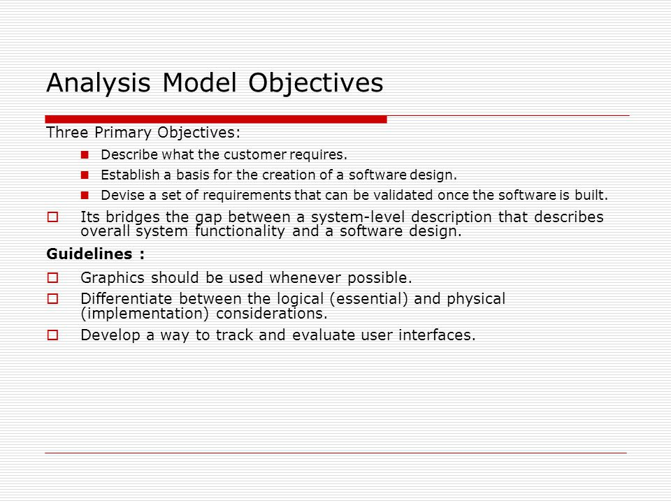 Analysis Model Objectives Three Primary Objectives: Describe what the customer requires.