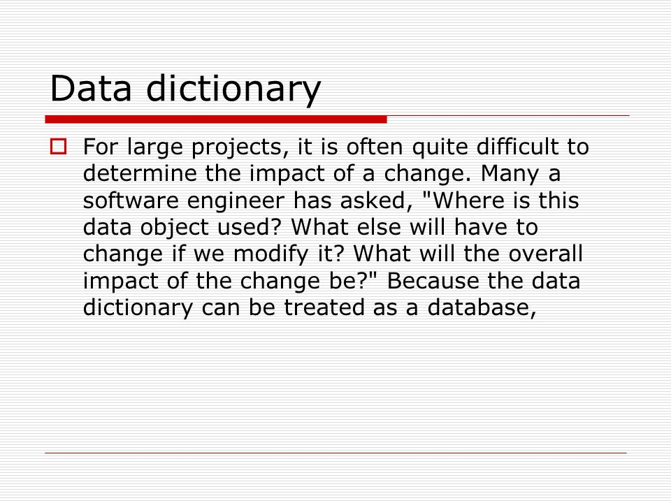 Data dictionary  For large projects, it is often quite difficult to determine the impact of a change.