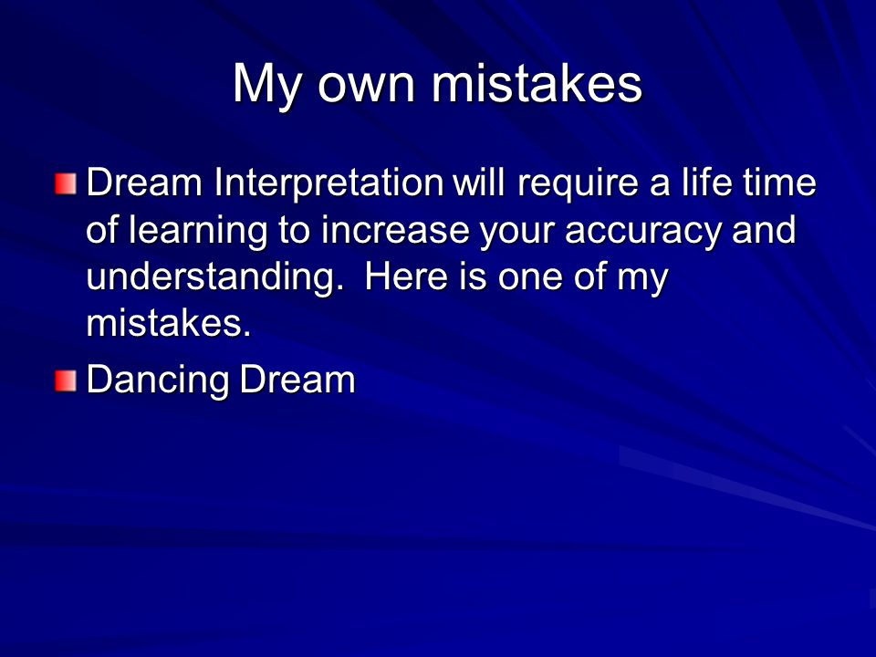 My own mistakes Dream Interpretation will require a life time of learning to increase your accuracy and understanding.