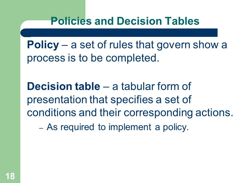 18 Policies and Decision Tables Policy – a set of rules that govern show a process is to be completed. Decision table – a tabular form of presentation