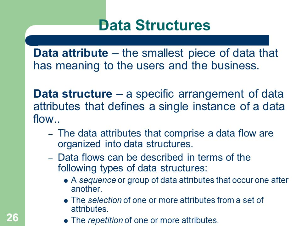 26 Data Structures Data attribute – the smallest piece of data that has meaning to the users and the business. Data structure – a specific arrangement
