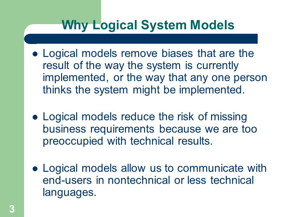 3 Why Logical System Models Logical models remove biases that are the result of the way the system is currently implemented, or the way that any one p