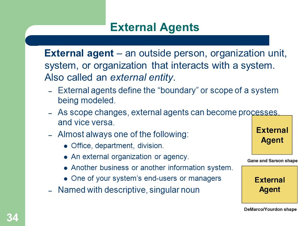 34 External Agents External agent – an outside person, organization unit, system, or organization that interacts with a system. Also called an externa