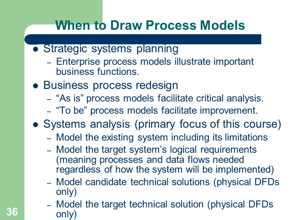 36 When to Draw Process Models Strategic systems planning – Enterprise process models illustrate important business functions. Business process redesi