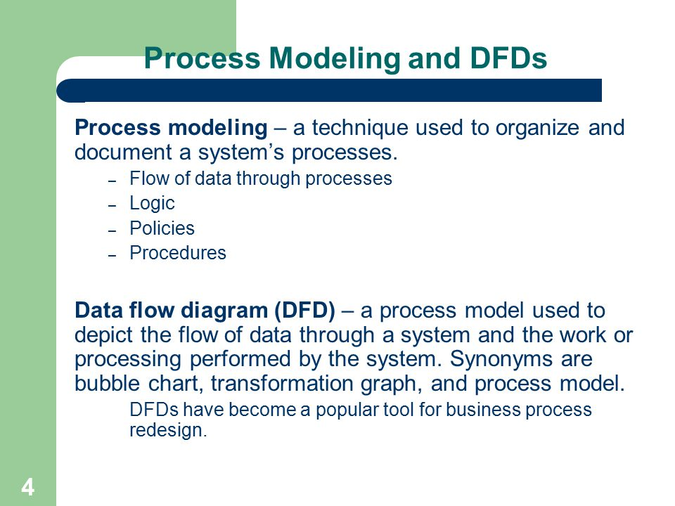 4 Process Modeling and DFDs Process modeling – a technique used to organize and document a system's processes. – Flow of data through processes – Logi