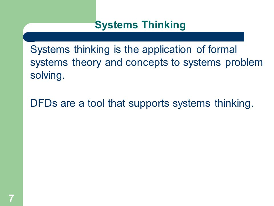 7 Systems Thinking Systems thinking is the application of formal systems theory and concepts to systems problem solving. DFDs are a tool that supports