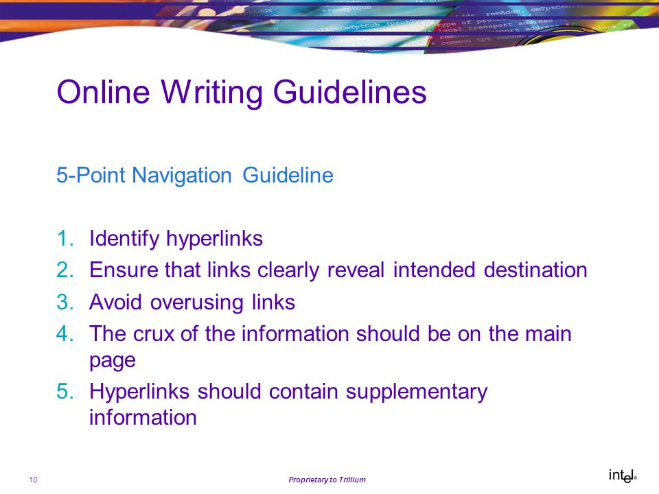 10Proprietary to Trillium Online Writing Guidelines 5-Point Navigation Guideline 1.Identify hyperlinks 2.Ensure that links clearly reveal intended destination 3.Avoid overusing links 4.The crux of the information should be on the main page 5.Hyperlinks should contain supplementary information