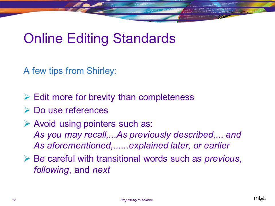 12Proprietary to Trillium Online Editing Standards A few tips from Shirley:  Edit more for brevity than completeness  Do use references  Avoid using pointers such as: As you may recall,...As previously described,...