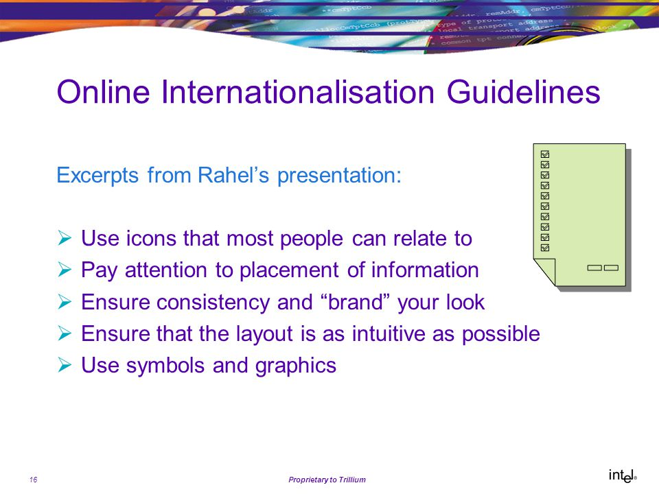 16Proprietary to Trillium Online Internationalisation Guidelines Excerpts from Rahel's presentation:  Use icons that most people can relate to  Pay attention to placement of information  Ensure consistency and brand your look  Ensure that the layout is as intuitive as possible  Use symbols and graphics