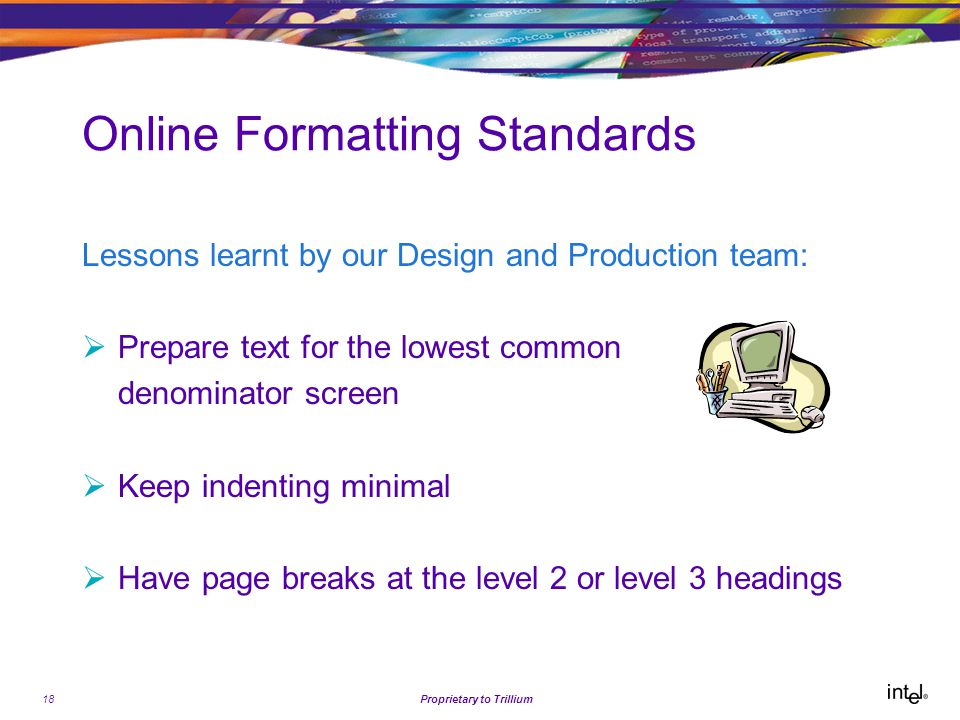 18Proprietary to Trillium Online Formatting Standards Lessons learnt by our Design and Production team:  Prepare text for the lowest common denominator screen  Keep indenting minimal  Have page breaks at the level 2 or level 3 headings