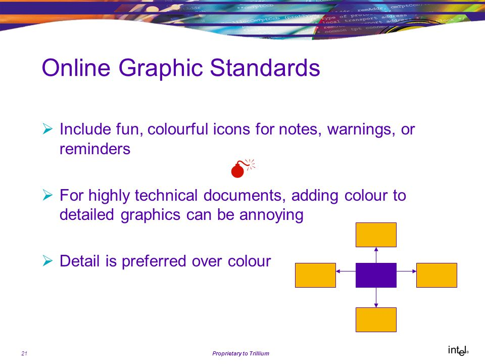 21Proprietary to Trillium Online Graphic Standards  Include fun, colourful icons for notes, warnings, or reminders   For highly technical documents, adding colour to detailed graphics can be annoying  Detail is preferred over colour