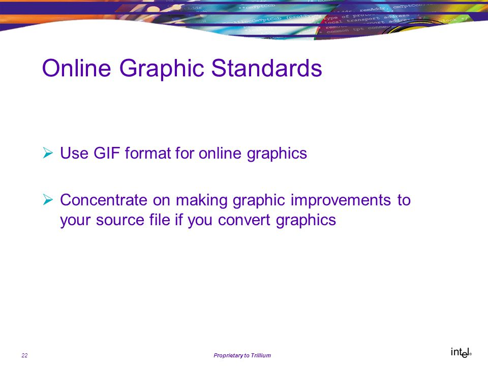 22Proprietary to Trillium Online Graphic Standards  Use GIF format for online graphics  Concentrate on making graphic improvements to your source file if you convert graphics