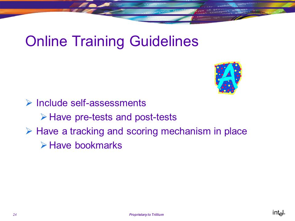 24Proprietary to Trillium Online Training Guidelines  Include self-assessments  Have pre-tests and post-tests  Have a tracking and scoring mechanism in place  Have bookmarks