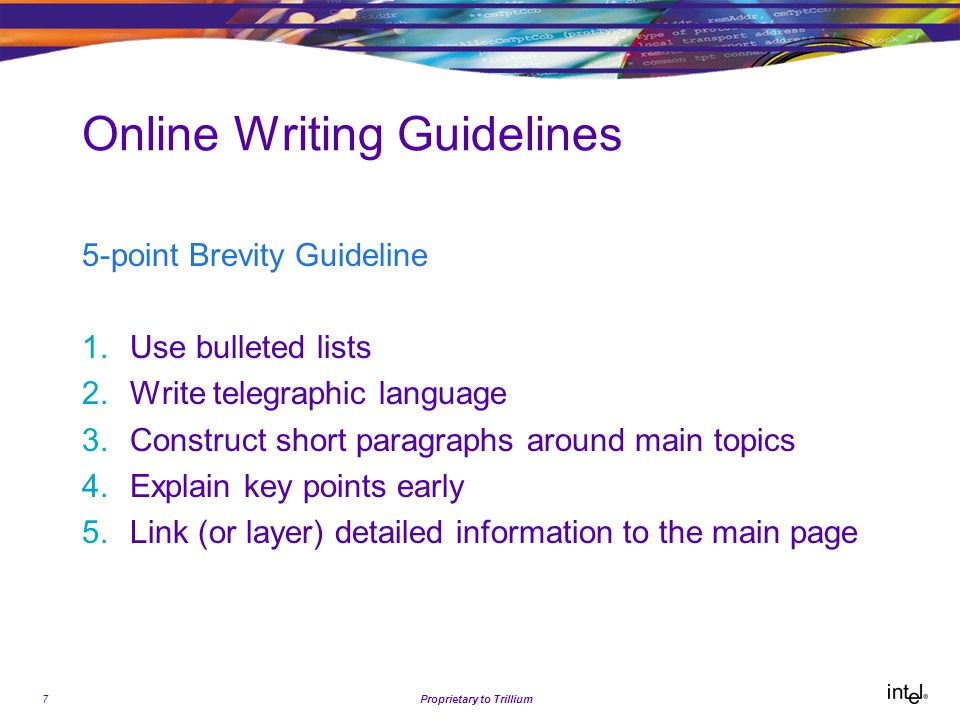 7Proprietary to Trillium Online Writing Guidelines 5-point Brevity Guideline 1.Use bulleted lists 2.Write telegraphic language 3.Construct short paragraphs around main topics 4.Explain key points early 5.Link (or layer) detailed information to the main page