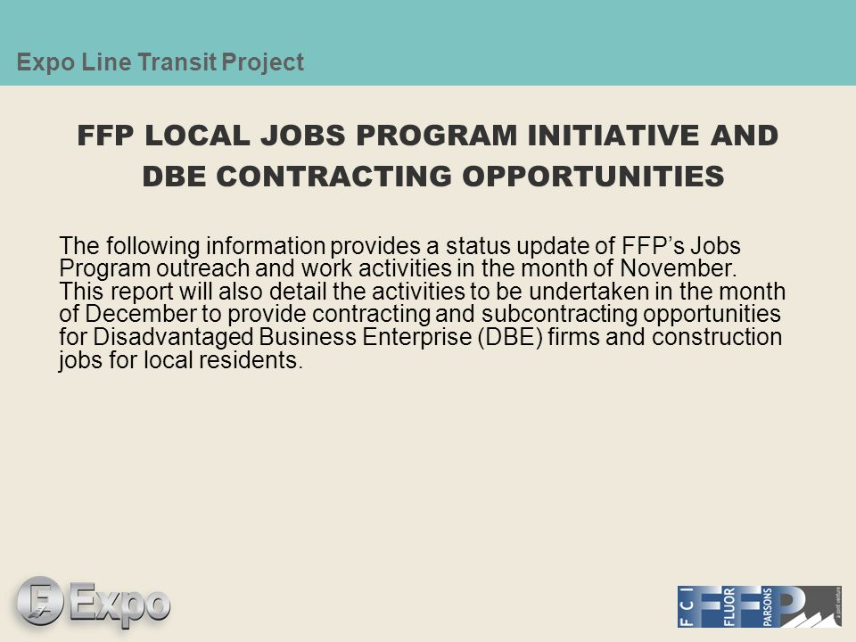 Expo Line Transit Project FFP LOCAL JOBS PROGRAM INITIATIVE AND DBE CONTRACTING OPPORTUNITIES The following information provides a status update of FFP's Jobs Program outreach and work activities in the month of November.